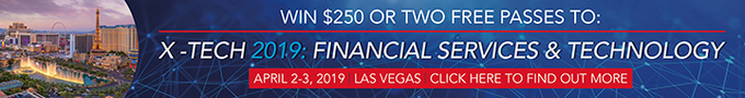 WIN $250 OR TWO FREE PASSES TO X-TECH 2019: FINANCIAL SERVICES & TECHNOLOGY